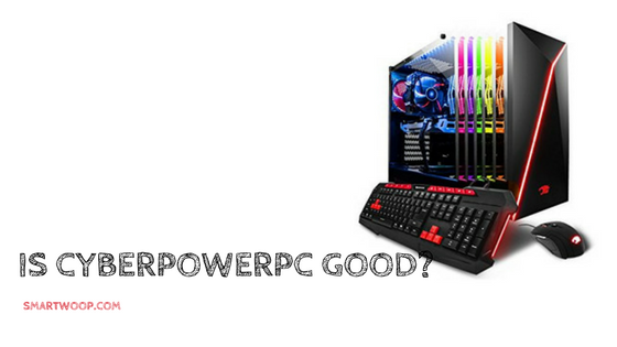 IS CYBERPOWERPC GOOD