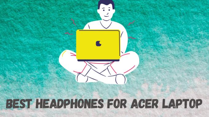Best Headphones For Acer Laptop
