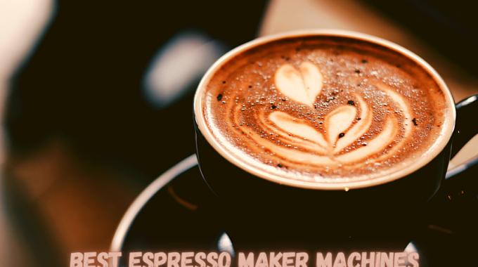 Best Espresso Maker Machines
