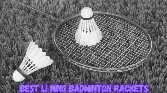 Best Li Ning Badminton Rackets