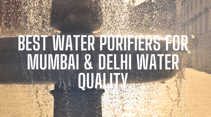 Top 10 Best Water Purifiers for Mumbai & Delhi Water Quality 2020