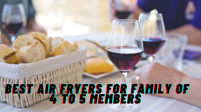 Best Air Fryers For Family of 4 to 5 members