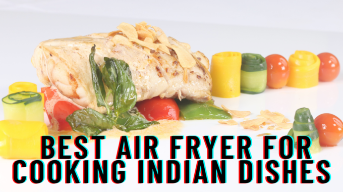 Best Air Fryer For Cooking Indian Dishes